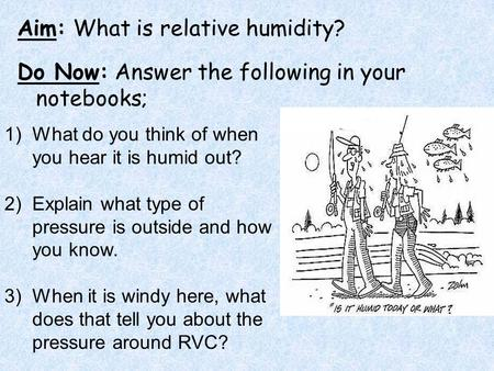 Aim: What is relative humidity? Do Now: Answer the following in your notebooks; 1)What do you think of when you hear it is humid out? 2)Explain what type.