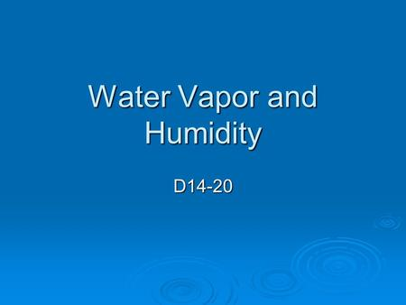 Water Vapor and Humidity D14-20. Where does water vapor come from?  When warm air touched cold glass, the air cools and droplets form  Water Vapor 