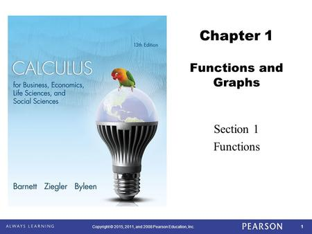 1 Copyright © 2015, 2011, and 2008 Pearson Education, Inc. Chapter 1 Functions and Graphs Section 1 Functions.
