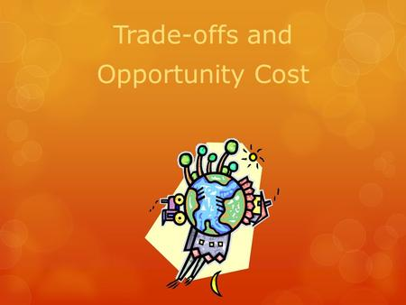 Trade-offs and Opportunity Cost. Trade-off  Is the alternative you face if you decide to do one thing rather than another.  You choose to buy a Playstation.