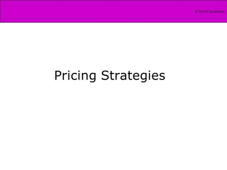A level business Pricing Strategies. A level business What we need for unit 4…… What is the relationship between cost, profit and pricing? Evaluate the.