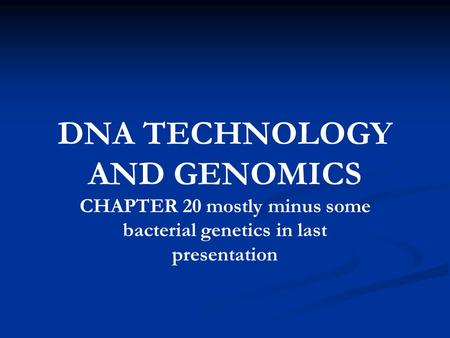 DNA TECHNOLOGY AND GENOMICS CHAPTER 20 mostly minus some bacterial genetics in last presentation.