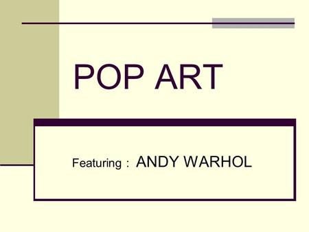 POP ART Featuring : ANDY WARHOL. POP ART and CULTURE Pop Art began in the 1960's as a movement and style that focused on images from Popular Culture such.