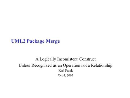 UML2 Package Merge A Logically Inconsistent Construct Unless Recognized as an Operation not a Relationship Karl Frank Oct 4, 2003.