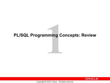 1 Copyright © 2004, Oracle. All rights reserved. PL/SQL Programming Concepts: Review.