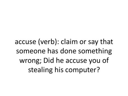 Accuse (verb): claim or say that someone has done something wrong; Did he accuse you of stealing his computer?