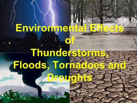 Environmental Effects of Thunderstorms, Floods, Tornadoes and Droughts.