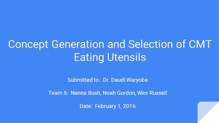Concept Generation and Selection of CMT Eating Utensils Submitted to: Dr. Daudi Waryoba Team 5: Nanna Bush, Noah Gordon, Wes Russell Date: February 1,
