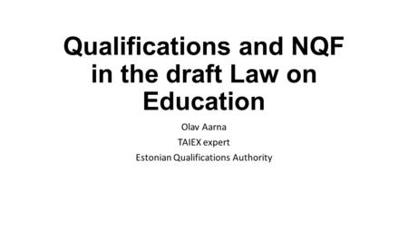Qualifications and NQF in the draft Law on Education Olav Aarna TAIEX expert Estonian Qualifications Authority.