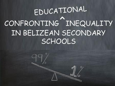 CONFRONTING ^ INEQUALITY IN BELIZEAN SECONDARY SCHOOLS EDUCATIONAL.