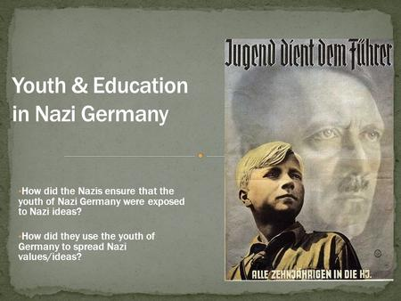How did the Nazis ensure that the youth of Nazi Germany were exposed to Nazi ideas? How did they use the youth of Germany to spread Nazi values/ideas?