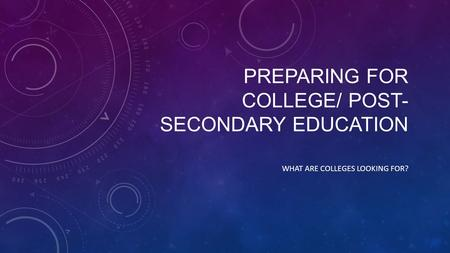 PREPARING FOR COLLEGE/ POST- SECONDARY EDUCATION WHAT ARE COLLEGES LOOKING FOR?