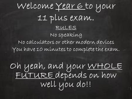 Welcome Year 6 to your 11 plus exam. RULES No speaking No calculators or other modern devices You have 10 minutes to complete the exam. Oh yeah, and your.