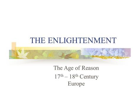THE ENLIGHTENMENT The Age of Reason 17 th – 18 th Century Europe.