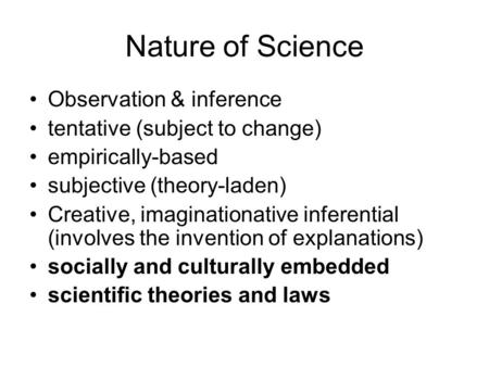 Nature of Science Observation & inference tentative (subject to change) empirically-based subjective (theory-laden) Creative, imaginationative inferential.