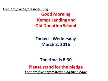 Count to five before beginning Good Morning Kemps Landing and Old Donation School Today is Wednesday March 2, 2016 The time is 8:30 Please stand for the.