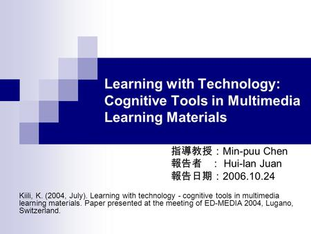Learning with Technology: Cognitive Tools in Multimedia Learning Materials 指導教授: Min-puu Chen 報告者 : Hui-lan Juan 報告日期: 2006.10.24 Kiili, K. (2004, July).