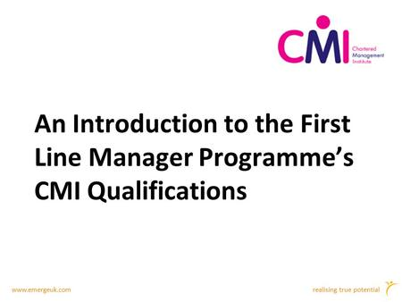 Www.emergeuk.comrealising true potential An Introduction to the First Line Manager Programme's CMI Qualifications.