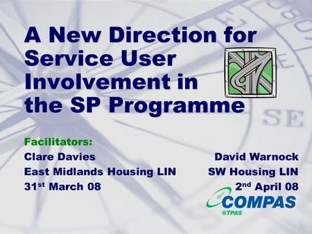 A New Direction for Service User Involvement in the SP Programme Facilitators: Clare Davies East Midlands Housing LIN 31 st March 08 David Warnock SW Housing.