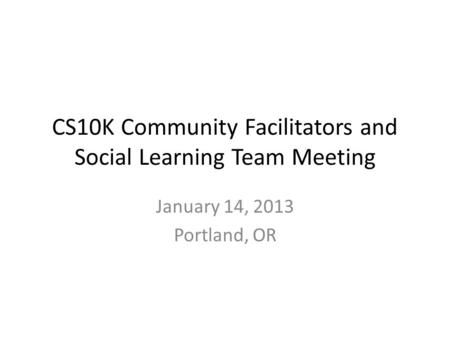 CS10K Community Facilitators and Social Learning Team Meeting January 14, 2013 Portland, OR.
