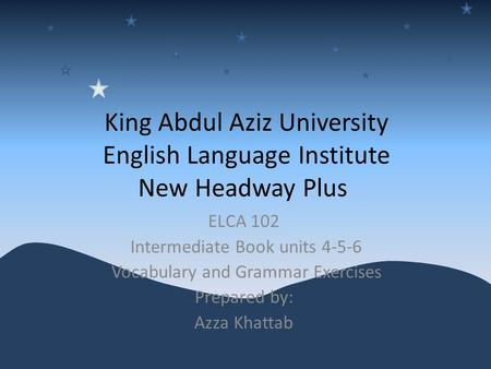 King Abdul Aziz University English Language Institute New Headway Plus ELCA 102 Intermediate Book units 4-5-6 Vocabulary and Grammar Exercises Prepared.
