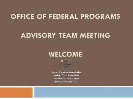 OFFICE OF FEDERAL PROGRAMS ADVISORY TEAM MEETING WELCOME Brenda B. Blackburn, Superintendent Berkeley County School District November 17, 2015, 5:30 pm.