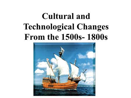 Cultural and Technological Changes From the 1500s- 1800s.