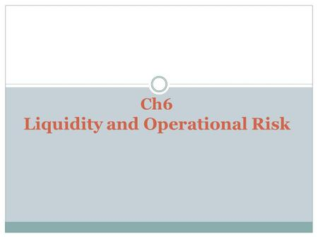 Ch6 Liquidity and Operational Risk. Liquidity risk In finance, liquidity risk is the risk that a given security or asset cannot be traded quickly enough.