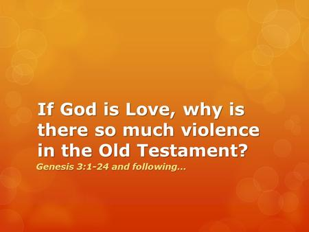 If God is Love, why is there so much violence in the Old Testament? Genesis 3:1-24 and following…