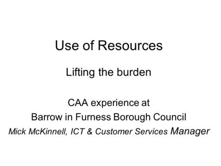 Use of Resources Lifting the burden CAA experience at Barrow in Furness Borough Council Mick McKinnell, ICT & Customer Services Manager.