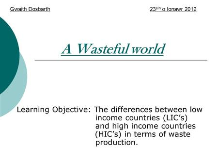 A Wasteful world Learning Objective: The differences between low income countries (LIC's) and high income countries (HIC's) in terms of waste production.