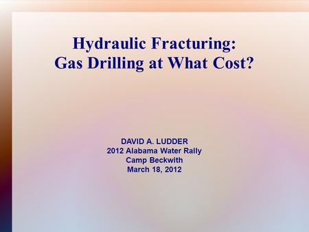 Hydraulic Fracturing: Gas Drilling at What Cost? DAVID A. LUDDER 2012 Alabama Water Rally Camp Beckwith March 18, 2012.