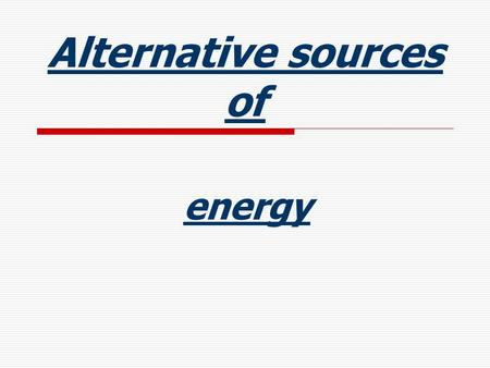 Alternative sources of energy. Alternative sources of energy:  Wind power.  Solar energy.  Geothermal energy.  Water power: hydro-electric power;