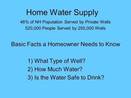 Home Water Supply 46% of NH Population Served by Private Wells 520,000 People Served by 250,000 Wells Basic Facts a Homeowner Needs to Know 1) What Type.