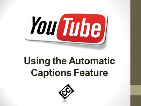 Using the Automatic Captions Feature. Objectives Learn how to use the Automatic Captions feature in YouTube  Edit the generated captions  Extract the.