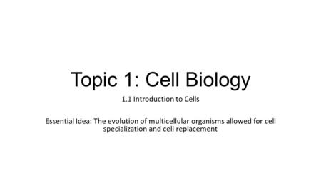 Topic 1: Cell Biology 1.1 Introduction to Cells Essential Idea: The evolution of multicellular organisms allowed for cell specialization and cell replacement.