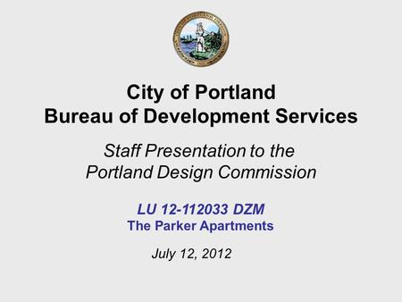 City of Portland Bureau of Development Services Staff Presentation to the Portland Design Commission LU 12-112033 DZM The Parker Apartments July 12, 2012.