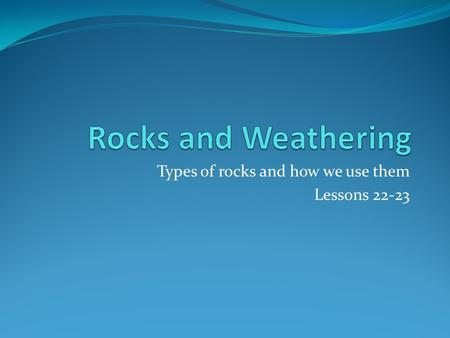Types of rocks and how we use them Lessons 22-23.