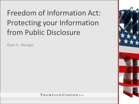 Freedom of Information Act: Protecting your Information from Public Disclosure Ryan K. Manger.