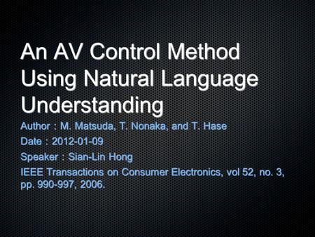 An AV Control Method Using Natural Language Understanding Author : M. Matsuda, T. Nonaka, and T. Hase Date : 2012-01-09 Speaker : Sian-Lin Hong IEEE Transactions.