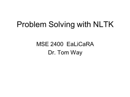Problem Solving with NLTK MSE 2400 EaLiCaRA Dr. Tom Way.