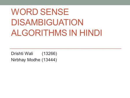 WORD SENSE DISAMBIGUATION ALGORITHMS IN HINDI Drishti Wali (13266) Nirbhay Modhe (13444)