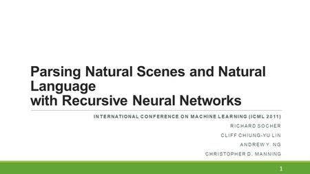 Parsing Natural Scenes and Natural Language with Recursive Neural Networks INTERNATIONAL CONFERENCE ON MACHINE LEARNING (ICML 2011) RICHARD SOCHER CLIFF.