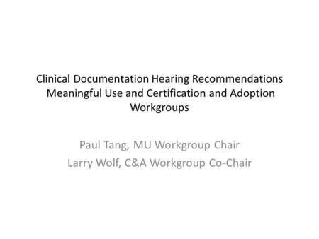 Clinical Documentation Hearing Recommendations Meaningful Use and Certification and Adoption Workgroups Paul Tang, MU Workgroup Chair Larry Wolf, C&A Workgroup.