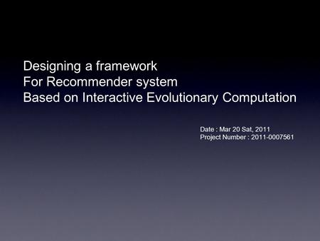 Designing a framework For Recommender system Based on Interactive Evolutionary Computation Date : Mar 20 Sat, 2011 Project Number : 2011-0007561.