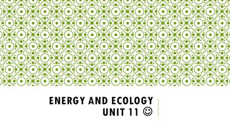 ENERGY AND ECOLOGY UNIT 11. WHAT IS ECOLOGY? Ecology- the scientific study of interactions between organisms and their environments.