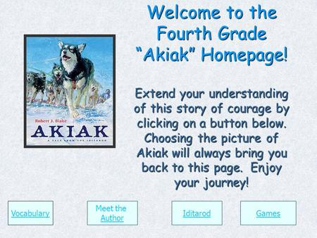 "Welcome to the Fourth Grade ""Akiak"" Homepage! Extend your understanding of this story of courage by clicking on a button below. Choosing the picture of."