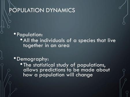 POPULATION DYNAMICS Population: All the individuals of a species that live together in an area Demography: The statistical study of populations, allows.