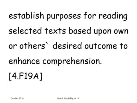 Establish purposes for reading selected texts based upon own or others` desired outcome to enhance comprehension. [4.F19A] October 2014Fourth Grade Figure.