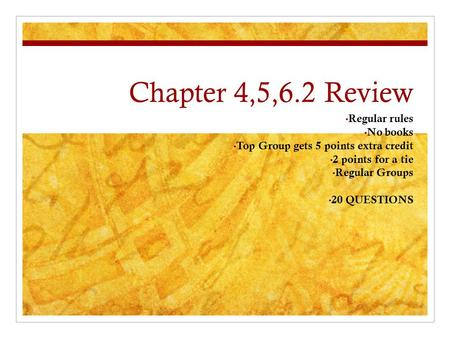 Chapter 4,5,6.2 Review Regular rules No books Top Group gets 5 points extra credit 2 points for a tie Regular Groups 20 QUESTIONS.